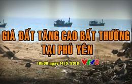 Tiêu điểm: Hiện tượng giá đất tăng cao bất thường tại Phú Yên (18h Thứ 2, 14/5 trên VTV8)