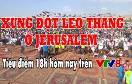 Tiêu điểm: Xung đột leo thang tại Jerusalem (18h Thứ 2, 14/5 trên VTV8)