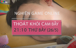 """Thoát khỏi cạm bẫy """"Nghiện game online"""" (21h10 thứ Bảy 26/5)"""