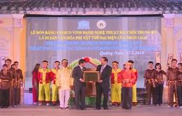 """Quảng Nam: Lễ đón bằng UNESCO công nhận di sản """"Nghệ thuật Bài chòi Trung Bộ Việt Nam"""""""