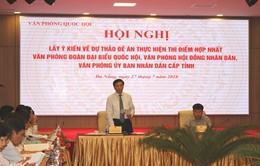 Quốc hội lấy ý kiến Đề án hợp nhất 3 văn phòng Đoàn ĐBQH, HĐND và UBND cấp tỉnh