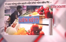 Vì sao nông sản sạch khó vào siêu thị?