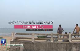 """Phim tài liệu """"Những thanh niên làng Nam Ô"""" (22h thứ Ba, 28/8)"""