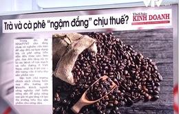 """Trà và cà phê có """"ngậm đắng"""" chịu thuế?"""