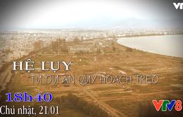 """Nhìn thẳng: """"Hệ lụy từ dự án quy hoạch treo"""" (18h40, Chủ nhật, 21/1 trên VTV8)"""
