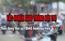 """Theo dòng thời sự """"tắc nghẽn giao thông nội thị"""" 18h50 (thứ Năm, 10/1) trên VTV8"""