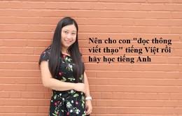 """Nên cho con """"đọc thông viết thạo"""" tiếng Việt, rồi hãy học tiếng Anh?"""