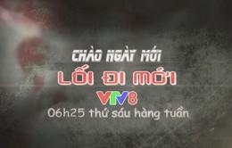 """Chuyên mục """"Lối đi mới"""" (6h25 thứ 6 hàng tuần trên VTV8)"""