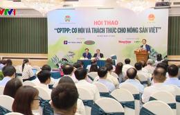 CPTPP: Cơ hội và thách thức cho nông sản Việt