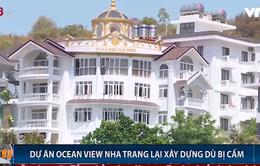 Khu biệt thự cao cấp Ocean View Nha Trang tiếp tục xây cao tầng dù bị cấm