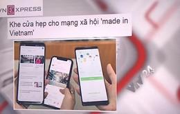 """Khe cửa hẹp cho mạng xã hội """"made in Vietnam"""""""