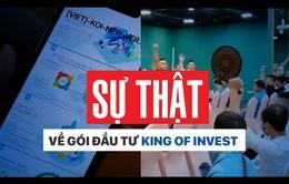 """King of Invest: """"Vua đầu tư"""" hay """"Vua lừa đảo""""?"""