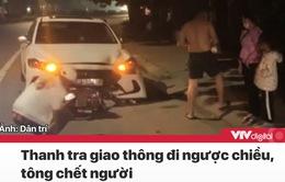 Tin nóng đầu ngày 24/11: Thanh tra giao thông lái xe ngược chiều tông chết người