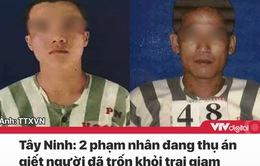 Tin nóng đầu ngày 15/12: 2 phạm nhân thụ án giết người trốn trại