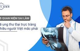 5 quan niệm sai lầm về ung thư đại trực tràng nhiều người Việt mắc phải
