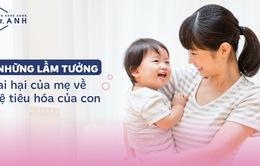 5 lầm tưởng tai hại của mẹ về hệ tiêu hóa của con