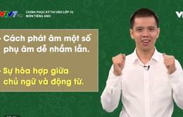 Chinh phục kỳ thi vào lớp 10 năm 2020 – Môn Tiếng Anh: Một số phụ âm dễ nhầm lẫn, sự hòa hợp giữa chủ ngữ - động từ