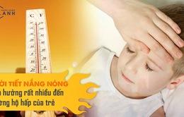 Thời tiết nắng nóng ảnh hưởng thế nào đến đường hô hấp của trẻ?