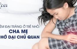 Viêm đại tràng ở trẻ nhỏ: Cha mẹ chớ dại chủ quan