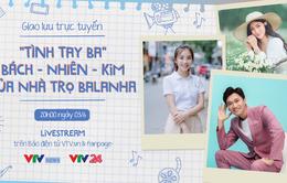 """Giao lưu trực tuyến: """"Tình tay ba"""" Bách - Nhiên - Kim của phim Nhà trọ Balanha"""