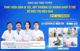 Tư vấn trực tuyến: Phát hiện sớm dị tật, bất thường cơ xương khớp ở trẻ để điều trị hiệu quả