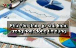 Phú Yên tháo gỡ khó khăn trong hoạt động tín dụng