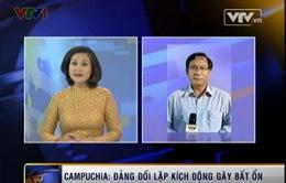 Campuchia: Đảng đối lập kích động gây bất ổn