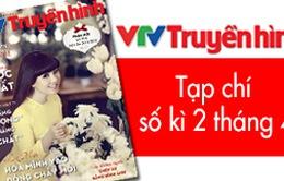 """Tạp chí truyền hình số kì 2 tháng 4: VTV tăng """"lượng"""" nâng """"chất"""" các chương trình"""