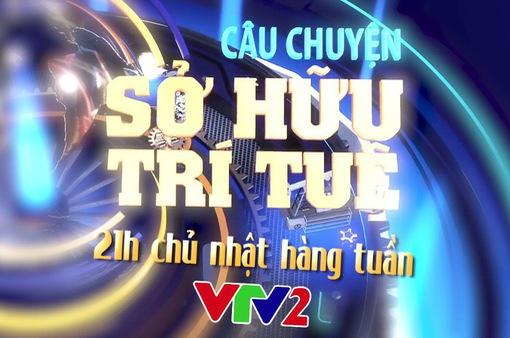 Đón xem số đầu tiên của Câu chuyện Sở hữu trí tuệ lúc 21h Chủ nhật (27/5) trên VTV2