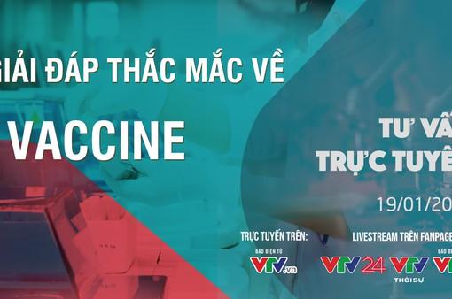 Tư vấn trực tuyến: Giải đáp thắc mắc về vaccine (20h, 19/1)