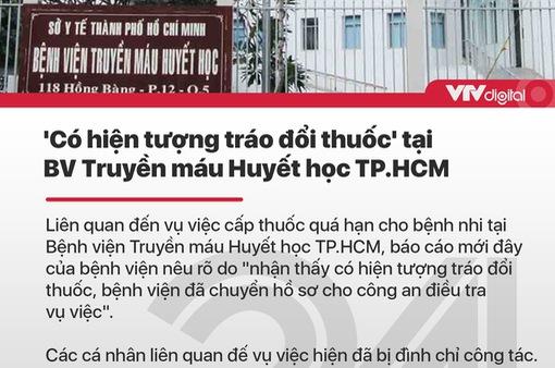 """Tin nóng đầu ngày 4/7: """"Có hiện tượng tráo đổi thuốc"""" tại BV Truyền máu Huyết học TP.HCM"""