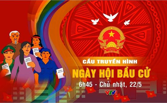 """6h45, 22/5, VTV1: TRỰC TIẾP cầu truyền hình đặc biệt """"Ngày hội bầu cử"""""""