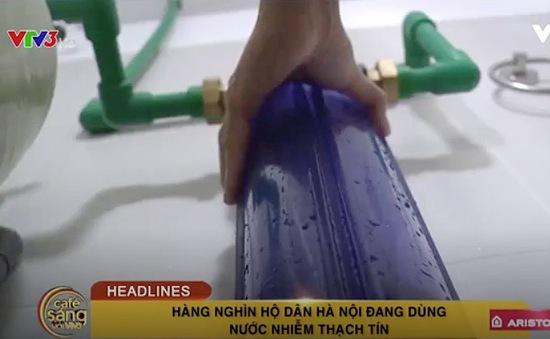 Café Sáng với VTV3: Hàng nghìn hộ dân Hà Nội đang phải sử dụng nước nhiễm thạch tín