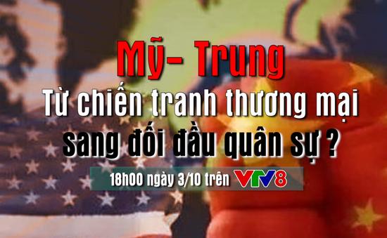 Căng thẳng quan hệ Mỹ - Trung: Từ chiến tranh thương mại sang đối đầu quân sự ? (18h hôm nay, 3/10, VTV8)