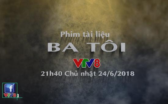 """Phim tài liệu """"Ba tôi"""" (21h40 Chủ Nhật, 24/6) trên VTV8"""