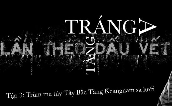 Lần theo dấu vết: Đế chế trùm ma túy Tàng Keangnam sụp đổ vì... một người phụ nữ
