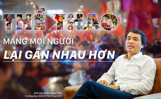 """Nhà báo Phan Ngọc Tiến: """"Thể thao mang mọi người lại gần nhau hơn"""""""