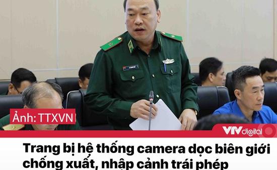 Tin nóng đầu ngày 31/12: Trang bị hệ thống camera dọc biên giới chống xuất nhập cảnh trái phép