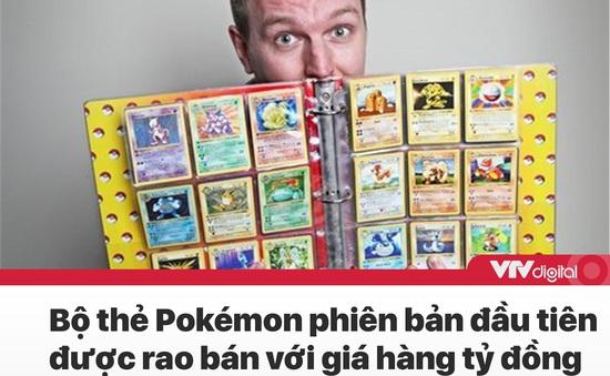 Tin nóng đầu ngày 23/7: Bộ thẻ Pokémon phiên bản đầu tiên được rao bán với giá hàng tỷ đồng