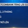 2 ngân hàng lớn tăng lãi suất ở hàng loạt kỳ hạn