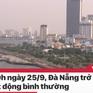 Tin nóng đầu ngày 25/9: Đà Nẵng trở lại hoạt động bình thường toàn thành phố