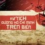 Kỳ tích đường Hồ Chí Minh trên biển: Những câu chuyện bí mật lần đầu được tiết lộ