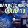 """Thực hư """"thần dược"""" điều trị COVID-19 tại các quốc gia"""