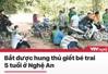 Tin nóng đầu ngày 10/6: Bắt được hung thủ giết bé trai 5 tuổi ở Nghệ An